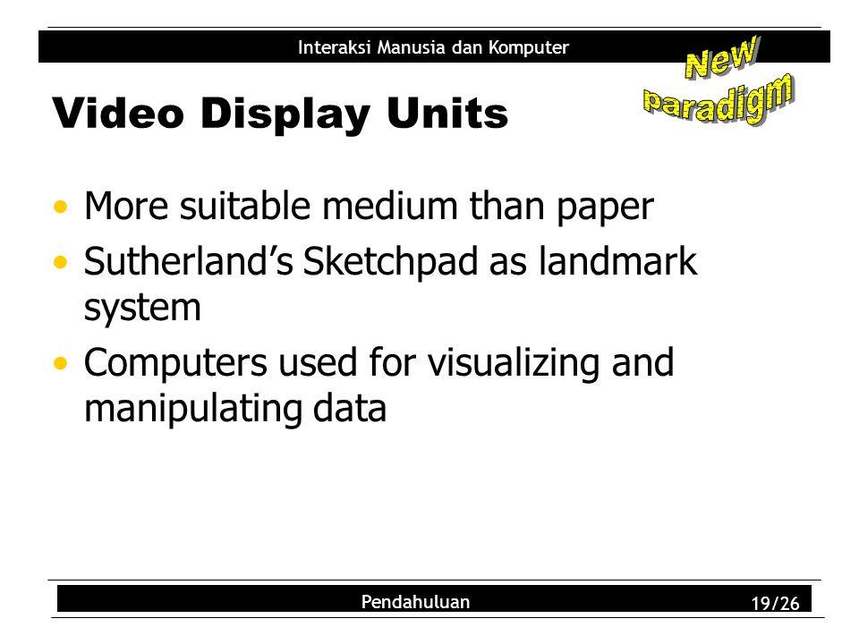 Interaksi Manusia dan Komputer Pendahuluan 19/26 Video Display Units More suitable medium than paper Sutherland's Sketchpad as landmark system Compute