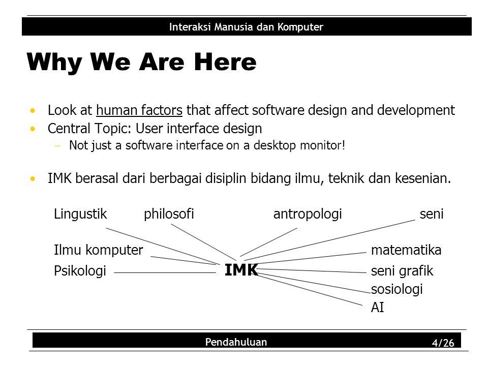Interaksi Manusia dan Komputer Pendahuluan 4/26 Why We Are Here Look at human factors that affect software design and development Central Topic: User