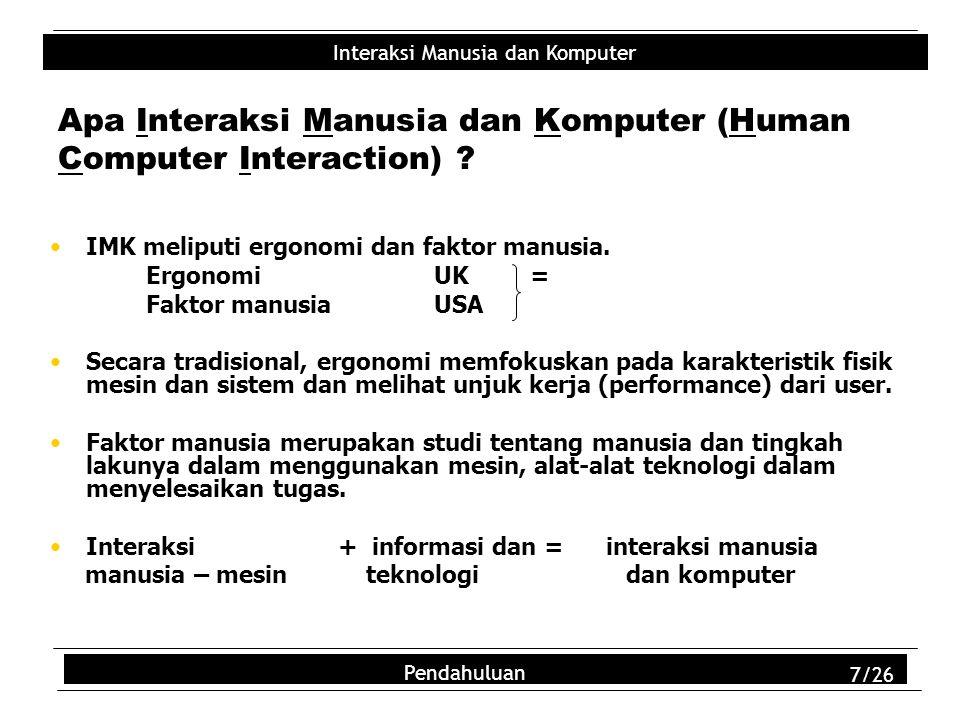 Interaksi Manusia dan Komputer Pendahuluan 7/26 Apa Interaksi Manusia dan Komputer (Human Computer Interaction) ? IMK meliputi ergonomi dan faktor man