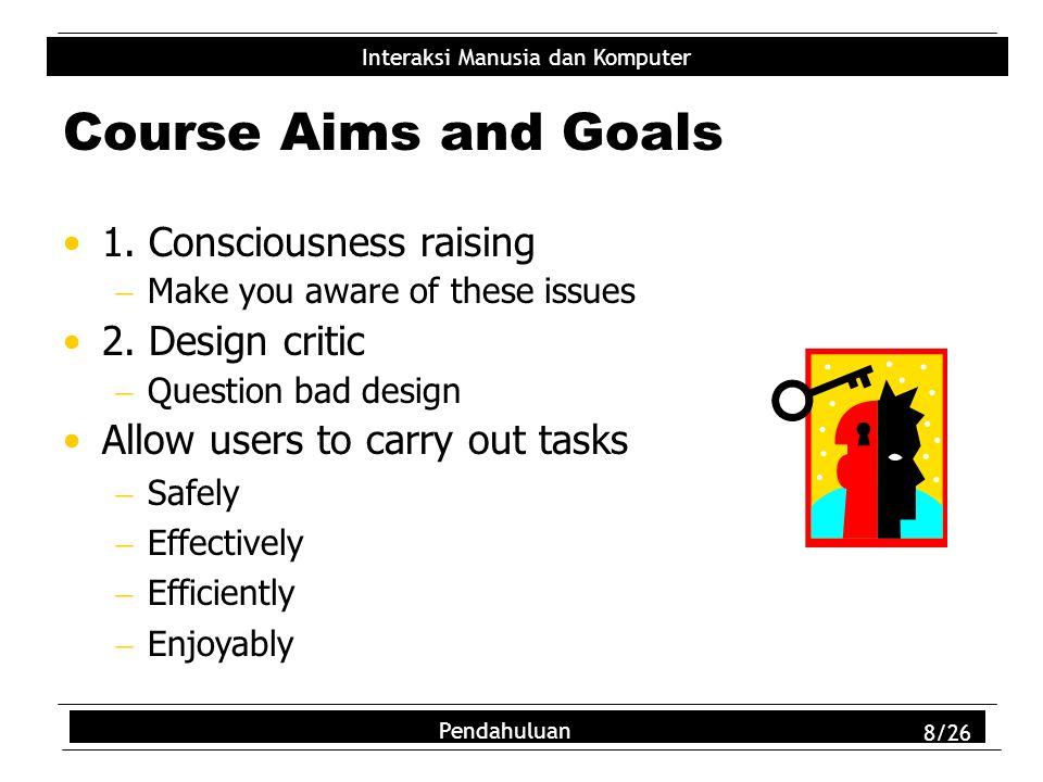 Interaksi Manusia dan Komputer Pendahuluan 8/26 Course Aims and Goals 1. Consciousness raising  Make you aware of these issues 2. Design critic  Que