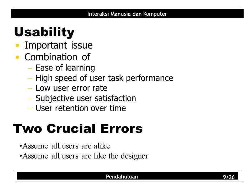 Interaksi Manusia dan Komputer Pendahuluan 9/26 Usability Important issue Combination of  Ease of learning  High speed of user task performance  Lo