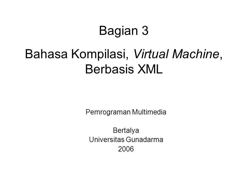 Bagian 3 Bahasa Kompilasi, Virtual Machine, Berbasis XML Pemrograman Multimedia Bertalya Universitas Gunadarma 2006