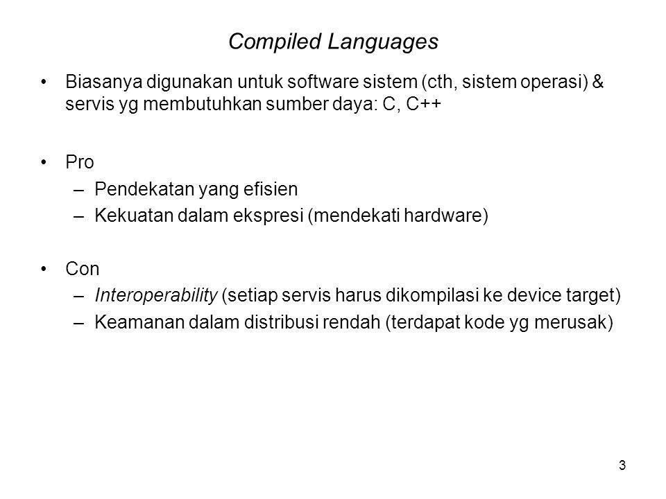 3 Compiled Languages Biasanya digunakan untuk software sistem (cth, sistem operasi) & servis yg membutuhkan sumber daya: C, C++ Pro –Pendekatan yang efisien –Kekuatan dalam ekspresi (mendekati hardware) Con –Interoperability (setiap servis harus dikompilasi ke device target) –Keamanan dalam distribusi rendah (terdapat kode yg merusak)