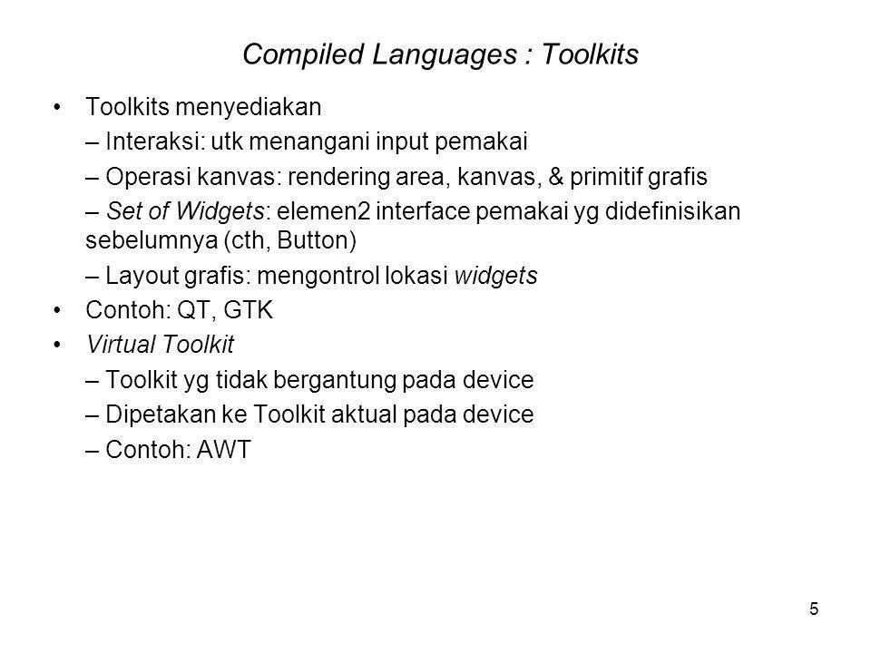 5 Compiled Languages : Toolkits Toolkits menyediakan – Interaksi: utk menangani input pemakai – Operasi kanvas: rendering area, kanvas, & primitif grafis – Set of Widgets: elemen2 interface pemakai yg didefinisikan sebelumnya (cth, Button) – Layout grafis: mengontrol lokasi widgets Contoh: QT, GTK Virtual Toolkit – Toolkit yg tidak bergantung pada device – Dipetakan ke Toolkit aktual pada device – Contoh: AWT