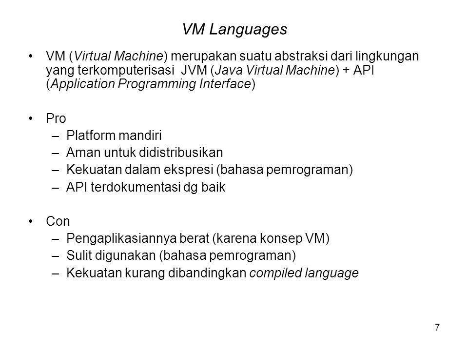 7 VM Languages VM (Virtual Machine) merupakan suatu abstraksi dari lingkungan yang terkomputerisasi JVM (Java Virtual Machine) + API (Application Programming Interface) Pro –Platform mandiri –Aman untuk didistribusikan –Kekuatan dalam ekspresi (bahasa pemrograman) –API terdokumentasi dg baik Con –Pengaplikasiannya berat (karena konsep VM) –Sulit digunakan (bahasa pemrograman) –Kekuatan kurang dibandingkan compiled language