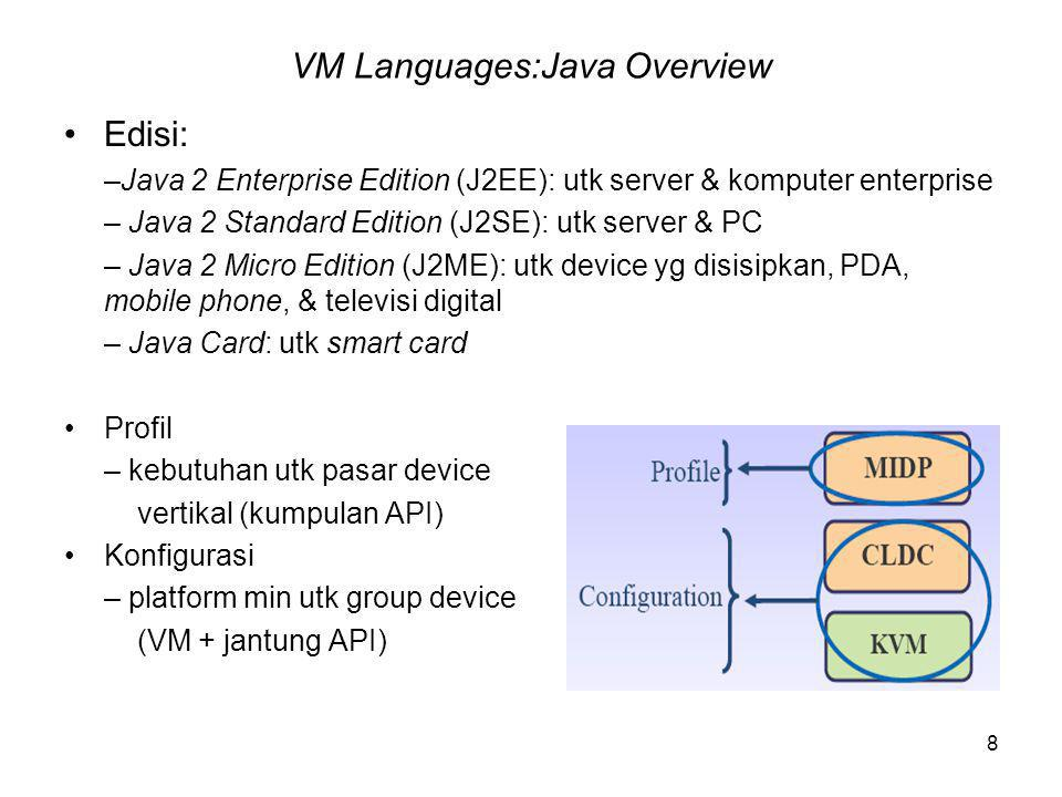 8 VM Languages:Java Overview Edisi: –Java 2 Enterprise Edition (J2EE): utk server & komputer enterprise – Java 2 Standard Edition (J2SE): utk server & PC – Java 2 Micro Edition (J2ME): utk device yg disisipkan, PDA, mobile phone, & televisi digital – Java Card: utk smart card Profil – kebutuhan utk pasar device vertikal (kumpulan API) Konfigurasi – platform min utk group device (VM + jantung API)