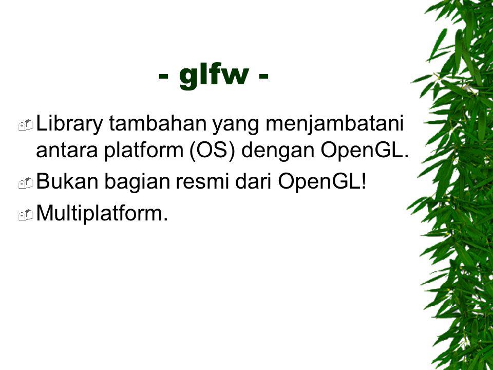 - glfw -  Library tambahan yang menjambatani antara platform (OS) dengan OpenGL.  Bukan bagian resmi dari OpenGL!  Multiplatform.