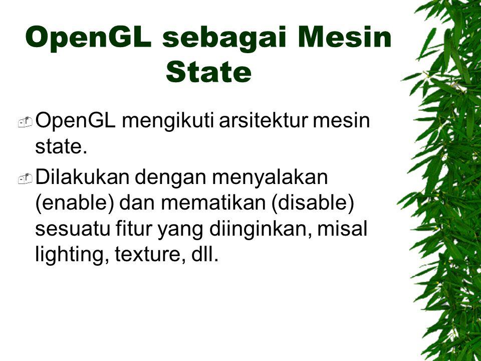 OpenGL sebagai Mesin State  OpenGL mengikuti arsitektur mesin state.  Dilakukan dengan menyalakan (enable) dan mematikan (disable) sesuatu fitur yan