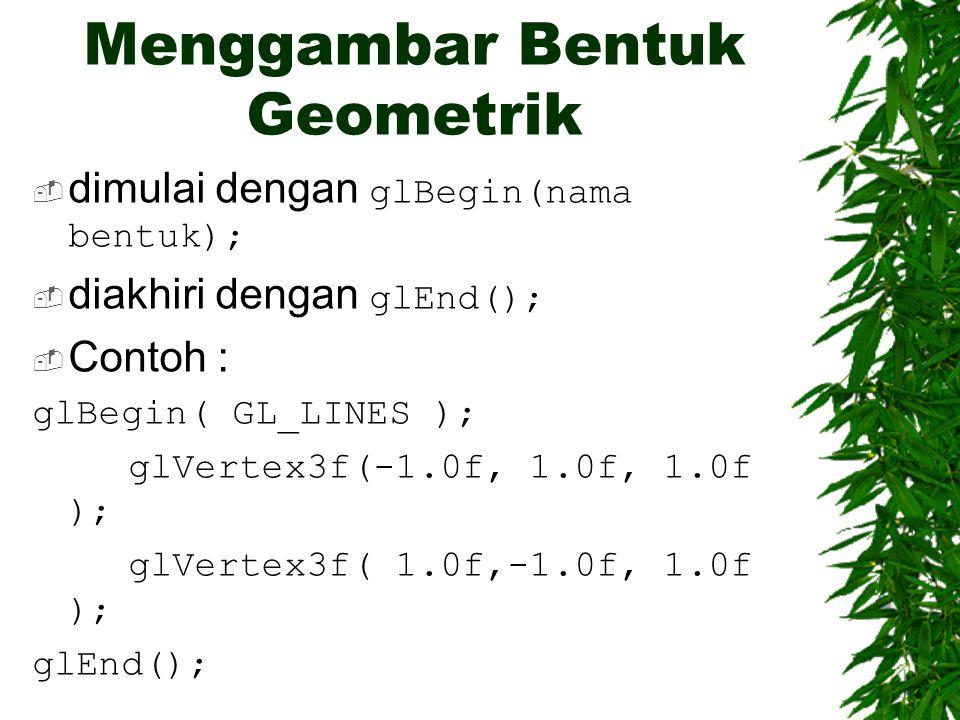 Menggambar Bentuk Geometrik  dimulai dengan glBegin(nama bentuk);  diakhiri dengan glEnd();  Contoh : glBegin( GL_LINES ); glVertex3f(-1.0f, 1.0f,