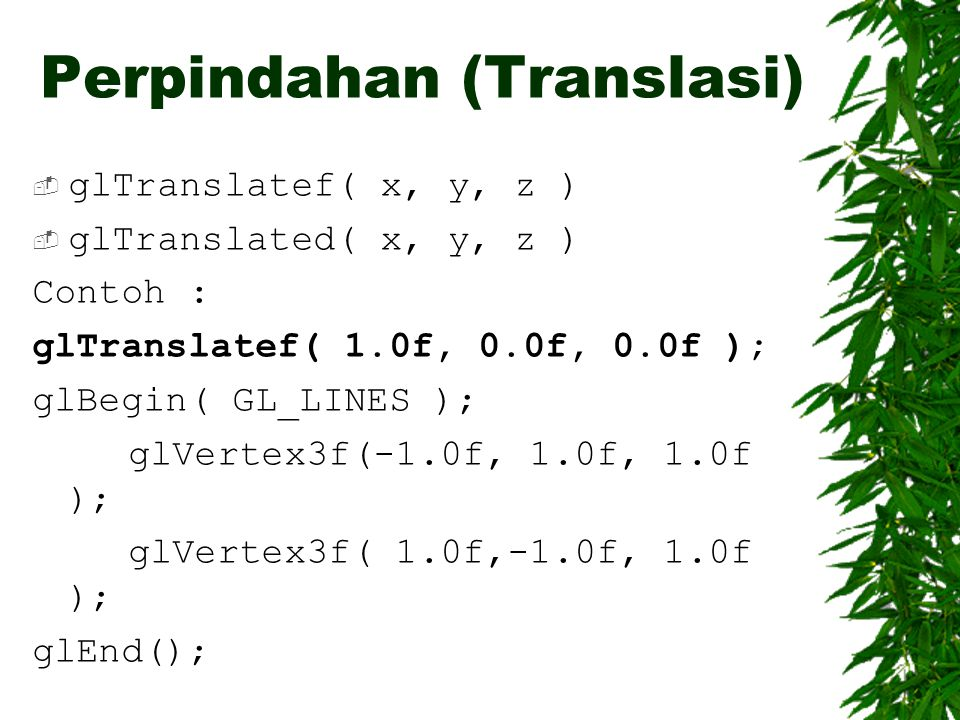 Perpindahan (Translasi)  glTranslatef( x, y, z )  glTranslated( x, y, z ) Contoh : glTranslatef( 1.0f, 0.0f, 0.0f ); glBegin( GL_LINES ); glVertex3f