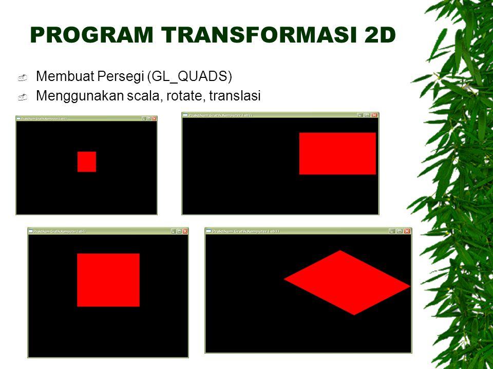 PROGRAM TRANSFORMASI 2D  Membuat Persegi (GL_QUADS)  Menggunakan scala, rotate, translasi