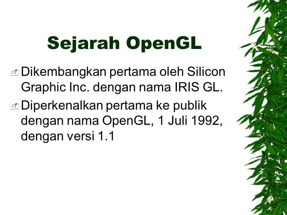 Sejarah OpenGL  Dikembangkan pertama oleh Silicon Graphic Inc. dengan nama IRIS GL.  Diperkenalkan pertama ke publik dengan nama OpenGL, 1 Juli 1992