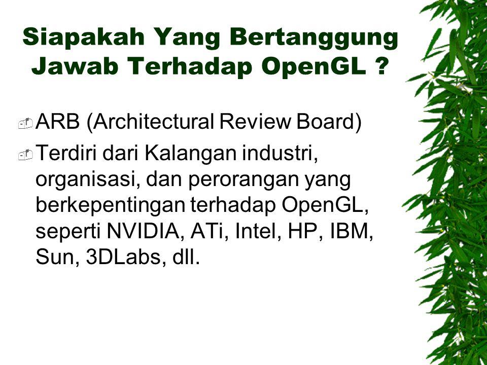 Siapakah Yang Bertanggung Jawab Terhadap OpenGL ?  ARB (Architectural Review Board)  Terdiri dari Kalangan industri, organisasi, dan perorangan yang