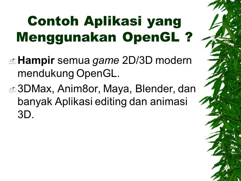 Contoh Aplikasi yang Menggunakan OpenGL ?  Hampir semua game 2D/3D modern mendukung OpenGL.  3DMax, Anim8or, Maya, Blender, dan banyak Aplikasi edit