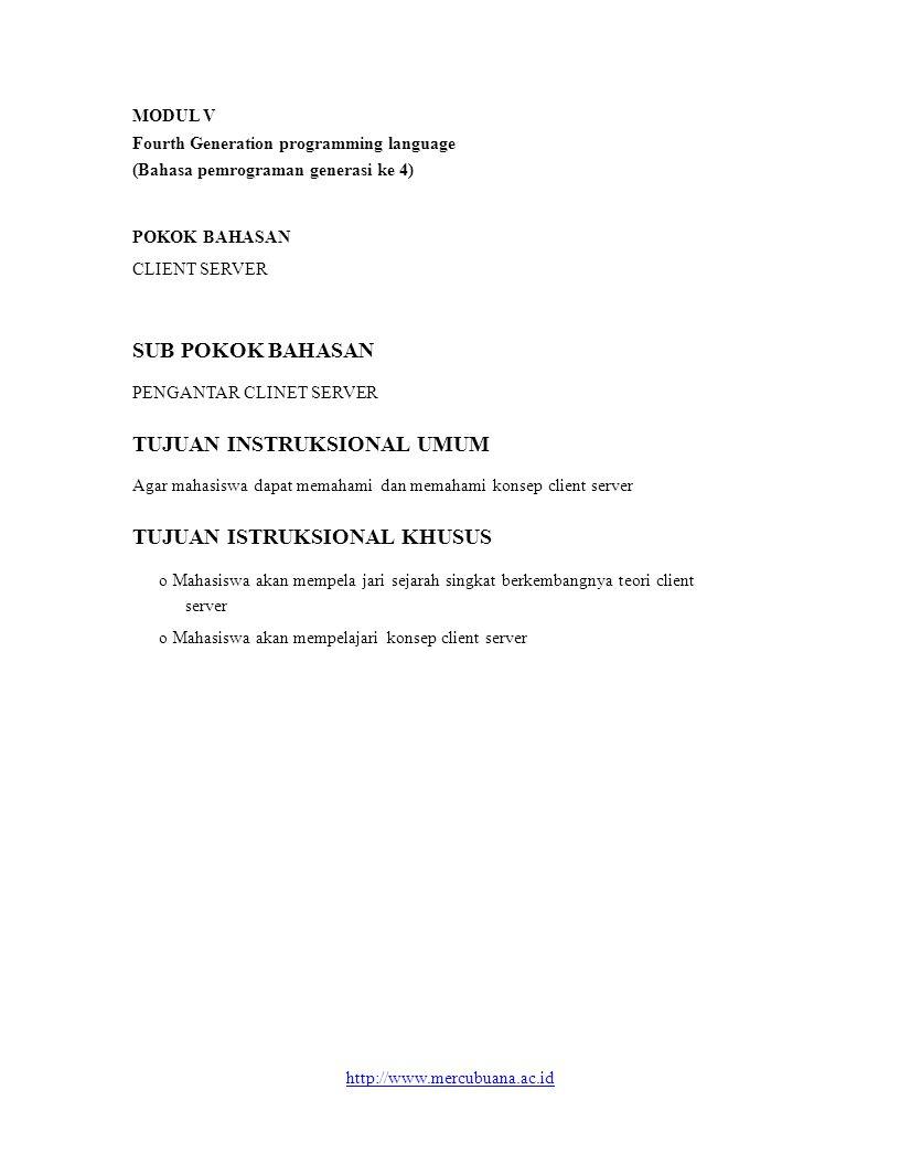 MODUL V Fourth Generation programming language (Bahasa pemrograman generasi ke 4) POKOK BAHASAN CLIENT SERVER SUB POKOK BAHASAN PENGANTAR CLINET SERVER TUJUAN INSTRUKSIONAL UMUM Agar mahasiswa dapat memahami dan memahami konsep client server TUJUAN ISTRUKSIONAL KHUSUS o Mahasiswa akan mempela jari sejarah singkat berkembangnya teori client server o Mahasiswa akan mempelajari konsep client server http://www.mercubuana.ac.id