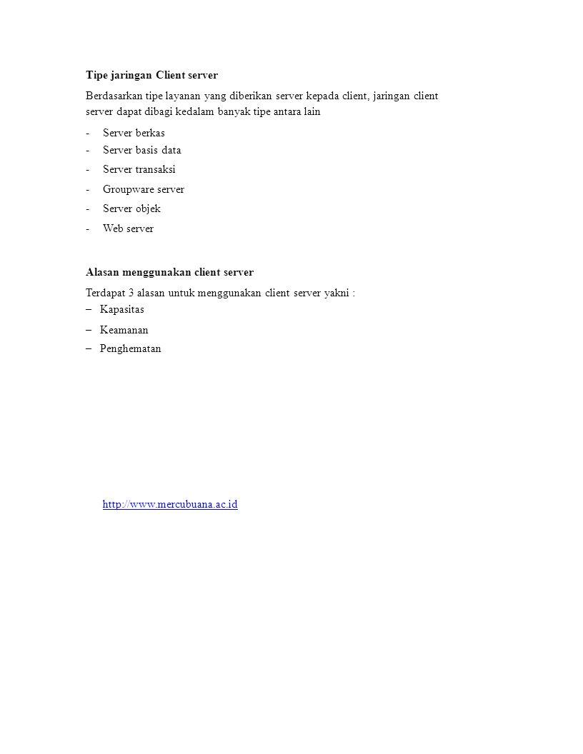 Tipe jaringan Client server Berdasarkan tipe layanan yang diberikan server kepada client, jaringan client server dapat dibagi kedalam banyak tipe antara lain ------------ Server berkas Server basis data Server transaksi Groupware server Server objek Web server Alasan menggunakan client server Terdapat 3 alasan untuk menggunakan client server yakni : – Kapasitas – Keamanan – Penghematan http://www.mercubuana.ac.id