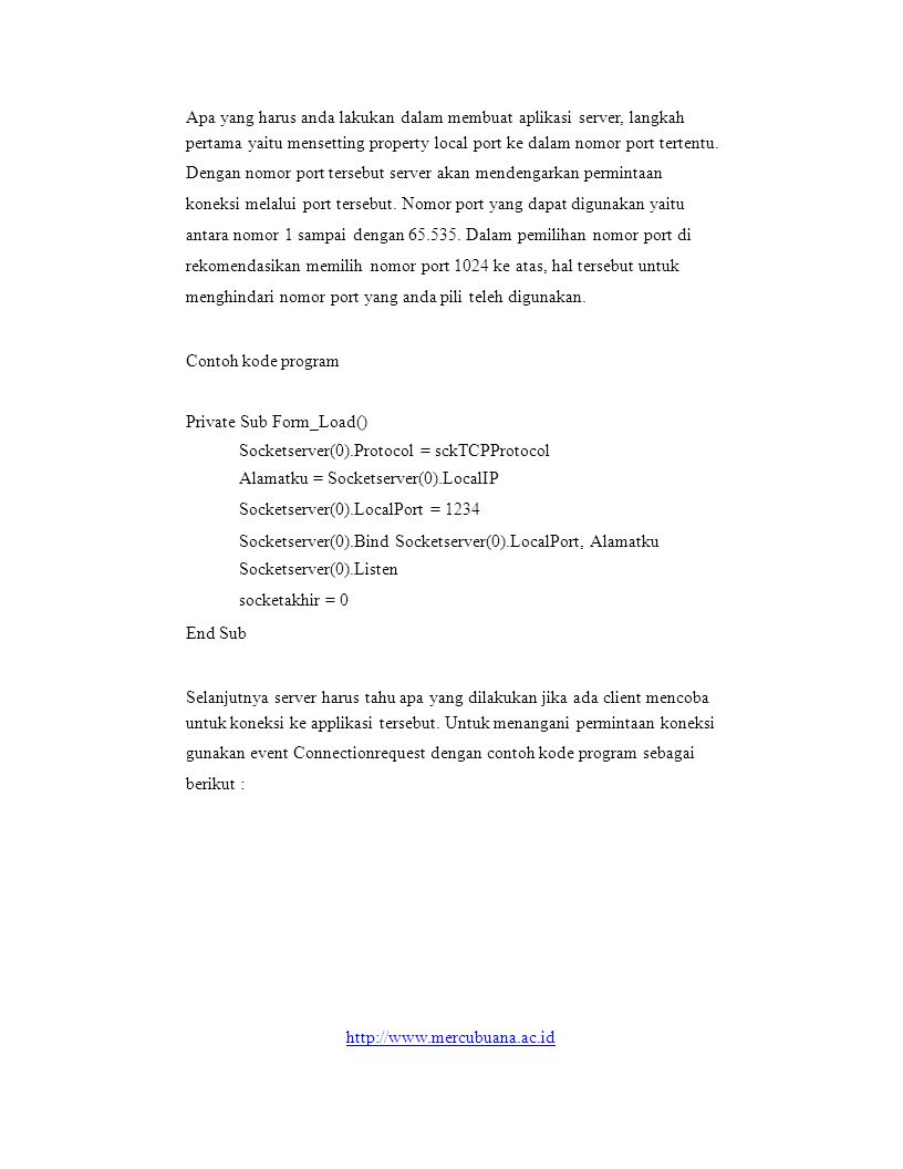 Kode program untuk menutup socket Private Sub Socketserver_Close(Index As Integer) Socketserver(0).Close End Sub Client Kode Program untuk melakukan koneksi dengan server socketclient.Protocol = sckTCPProtocol socketclient.LocalPort = 0 socketclient.Connect txthost.Text, txtport.Tex kode program untuk mengirim data socketclient.SendData txtpesan.Text http://www.mercubuana.ac.id