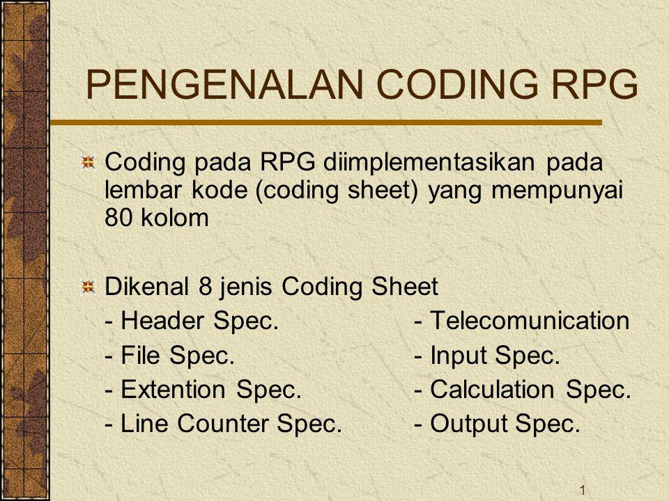 1 PENGENALAN CODING RPG Coding pada RPG diimplementasikan pada lembar kode (coding sheet) yang mempunyai 80 kolom Dikenal 8 jenis Coding Sheet - Header Spec.- Telecomunication - File Spec.- Input Spec.