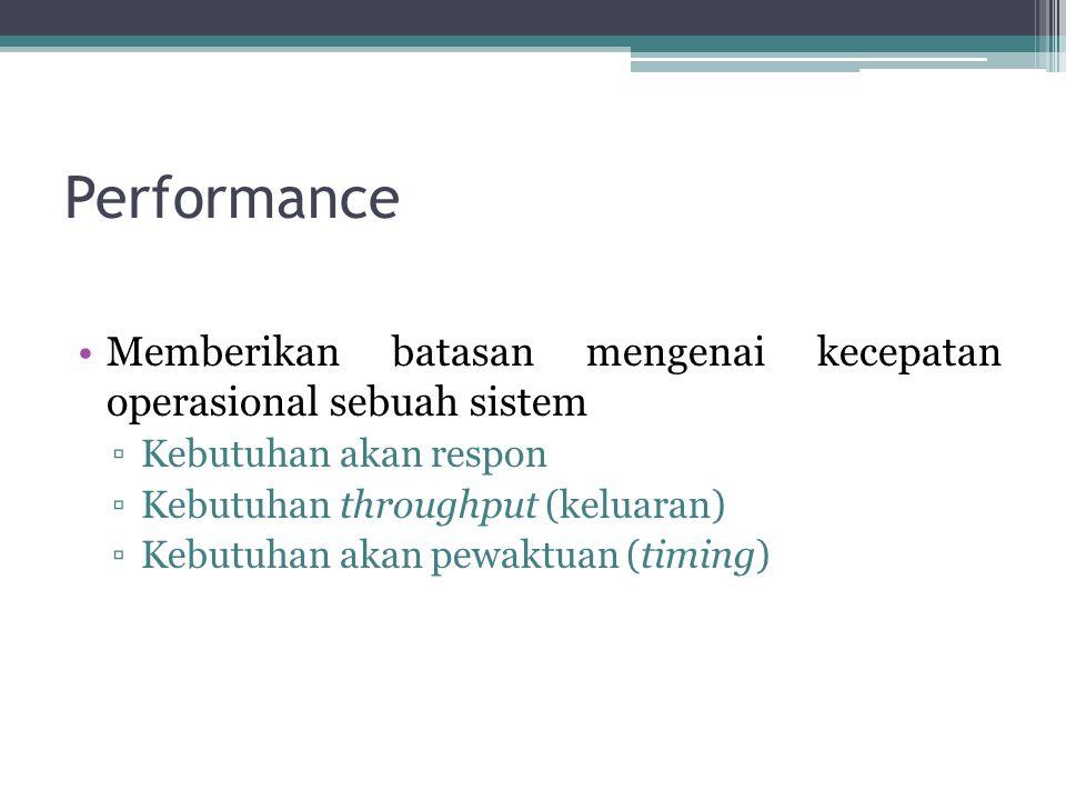 Performance Memberikan batasan mengenai kecepatan operasional sebuah sistem ▫Kebutuhan akan respon ▫Kebutuhan throughput (keluaran) ▫Kebutuhan akan pe
