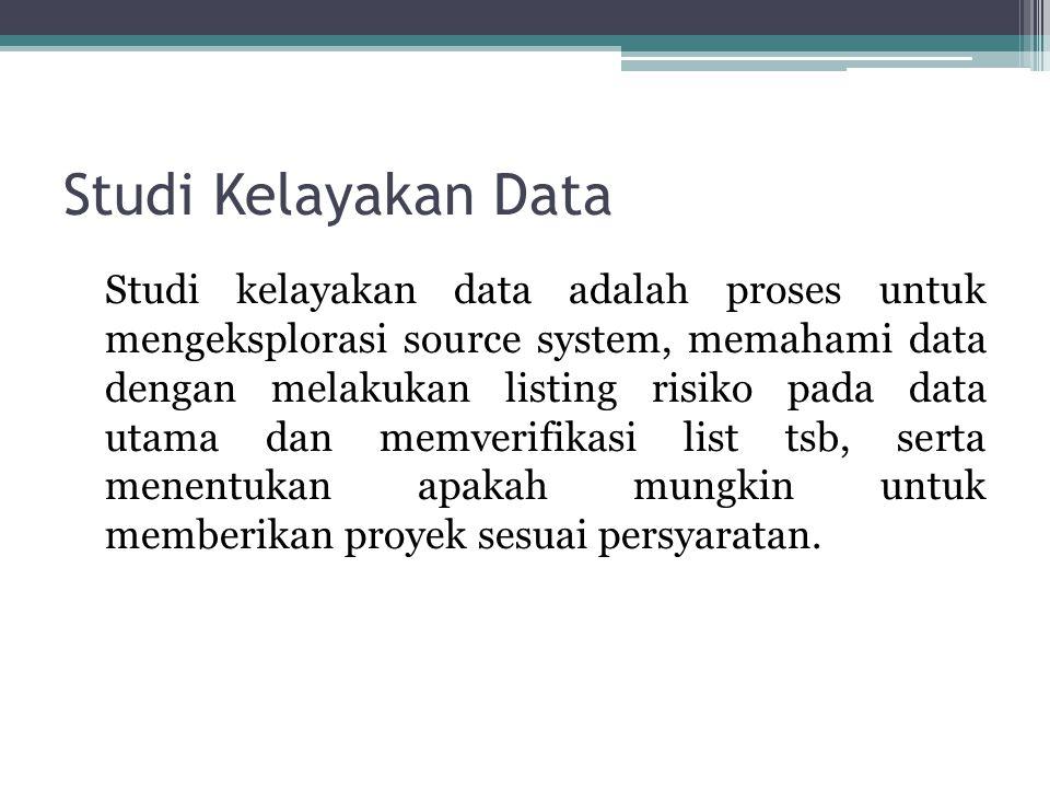 Studi Kelayakan Data Studi kelayakan data adalah proses untuk mengeksplorasi source system, memahami data dengan melakukan listing risiko pada data ut