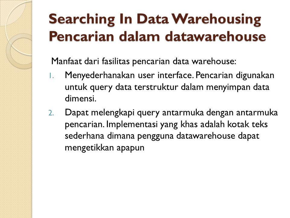 Searching In Data Warehousing Pencarian dalam datawarehouse Manfaat dari fasilitas pencarian data warehouse: 1.