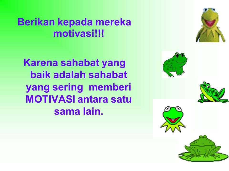 Berikan kepada mereka motivasi!!.