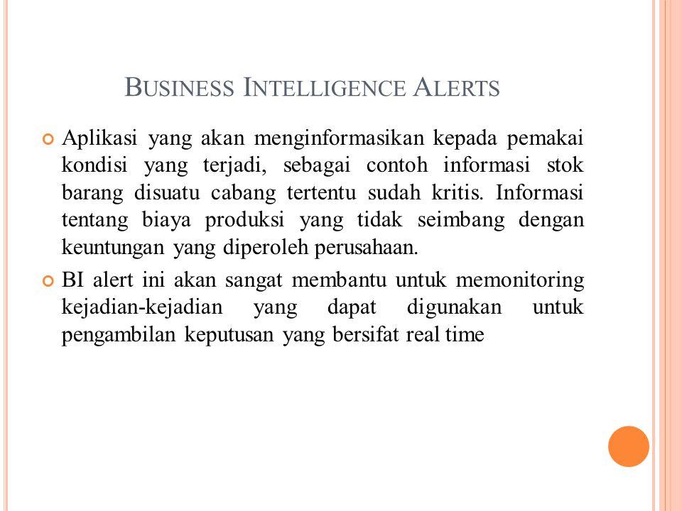 B USINESS I NTELLIGENCE A LERTS Aplikasi yang akan menginformasikan kepada pemakai kondisi yang terjadi, sebagai contoh informasi stok barang disuatu cabang tertentu sudah kritis.