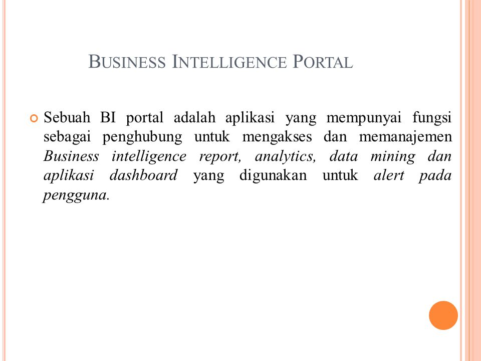 B USINESS I NTELLIGENCE P ORTAL Sebuah BI portal adalah aplikasi yang mempunyai fungsi sebagai penghubung untuk mengakses dan memanajemen Business intelligence report, analytics, data mining dan aplikasi dashboard yang digunakan untuk alert pada pengguna.