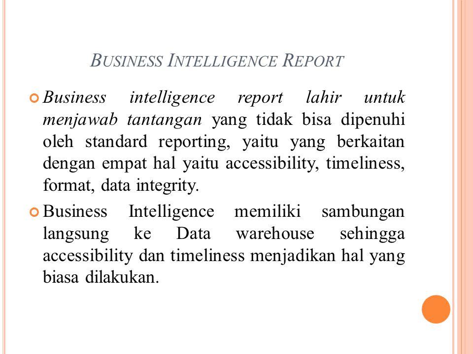 B USINESS I NTELLIGENCE R EPORT Business intelligence report lahir untuk menjawab tantangan yang tidak bisa dipenuhi oleh standard reporting, yaitu yang berkaitan dengan empat hal yaitu accessibility, timeliness, format, data integrity.