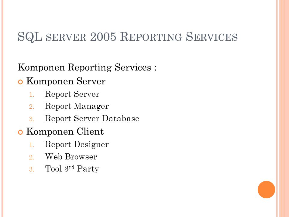 SQL SERVER 2005 R EPORTING S ERVICES Komponen Reporting Services : Komponen Server 1.