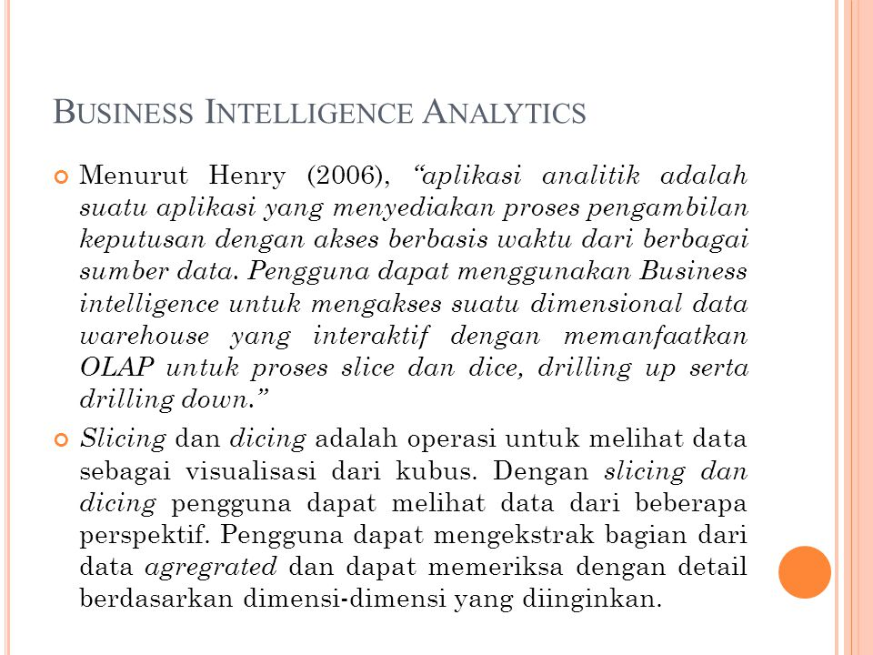 B USINESS I NTELLIGENCE A NALYTICS Menurut Henry (2006), aplikasi analitik adalah suatu aplikasi yang menyediakan proses pengambilan keputusan dengan akses berbasis waktu dari berbagai sumber data.
