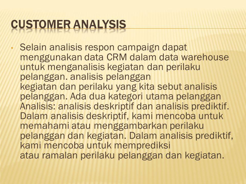 Selain analisis respon campaign dapat menggunakan data CRM dalam data warehouse untuk menganalisis kegiatan dan perilaku pelanggan. analisis pelanggan