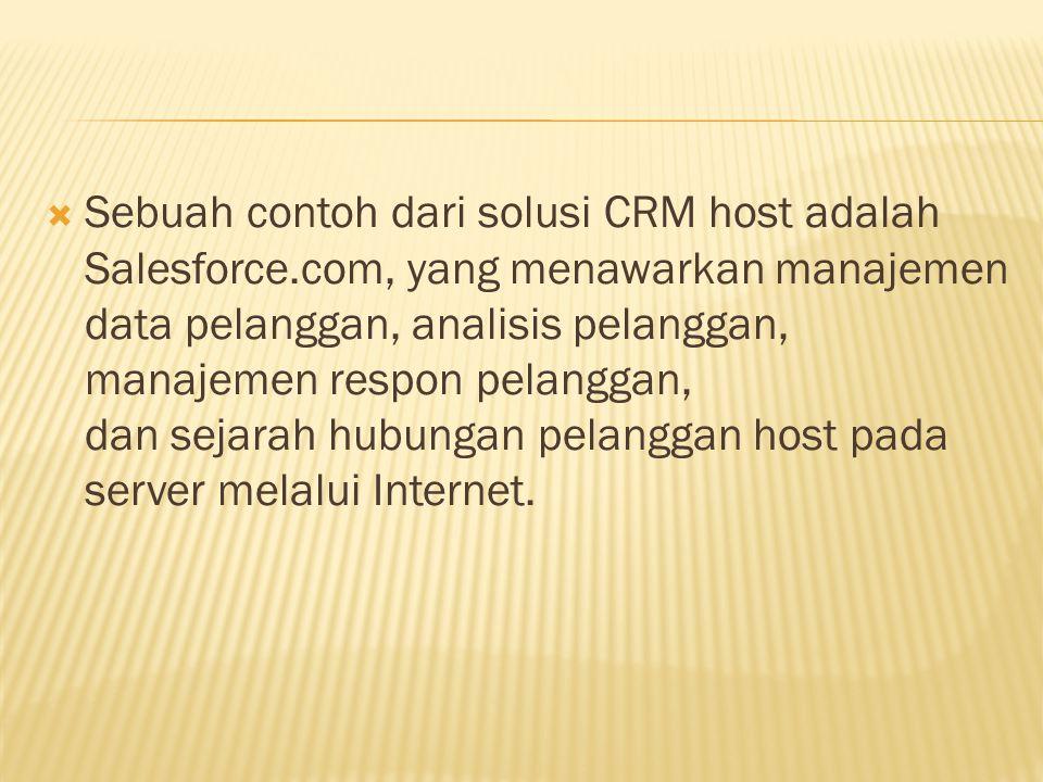 Sebuah contoh dari solusi CRM host adalah Salesforce.com, yang menawarkan manajemen data pelanggan, analisis pelanggan, manajemen respon pelanggan,
