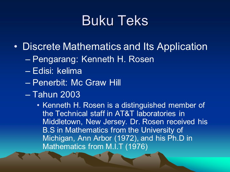 Buku Teks Discrete Mathematics and Its Application –Pengarang: Kenneth H. Rosen –Edisi: kelima –Penerbit: Mc Graw Hill –Tahun 2003 Kenneth H. Rosen is