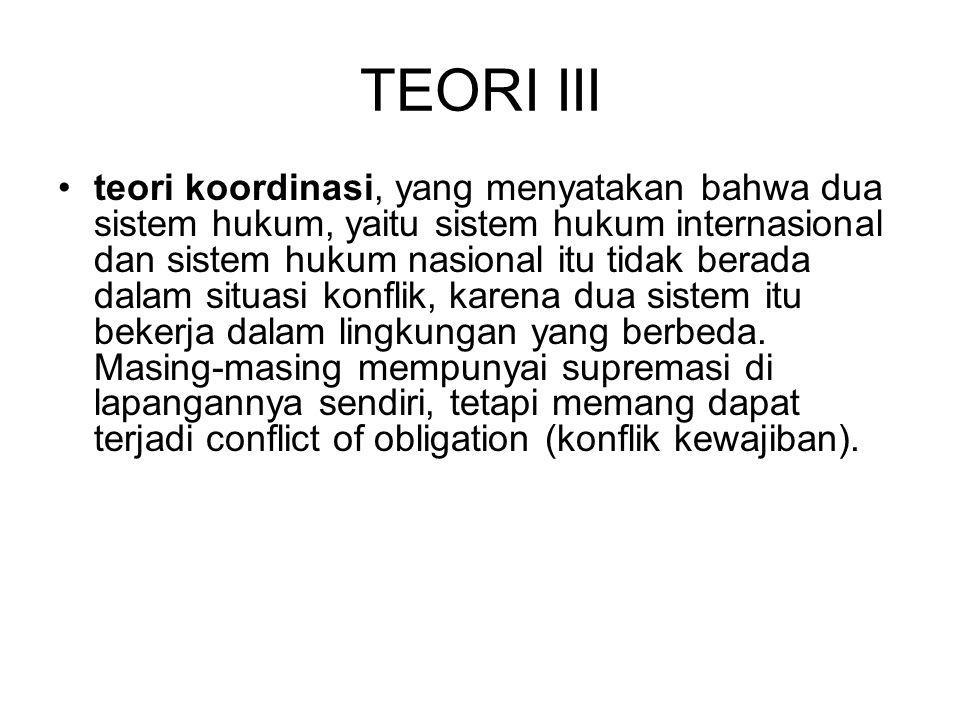 TEORI III teori koordinasi, yang menyatakan bahwa dua sistem hukum, yaitu sistem hukum internasional dan sistem hukum nasional itu tidak berada dalam situasi konflik, karena dua sistem itu bekerja dalam lingkungan yang berbeda.