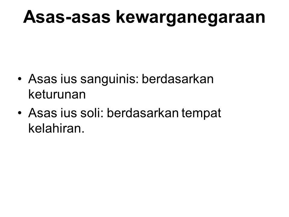 Asas-asas kewarganegaraan Asas ius sanguinis: berdasarkan keturunan Asas ius soli: berdasarkan tempat kelahiran.