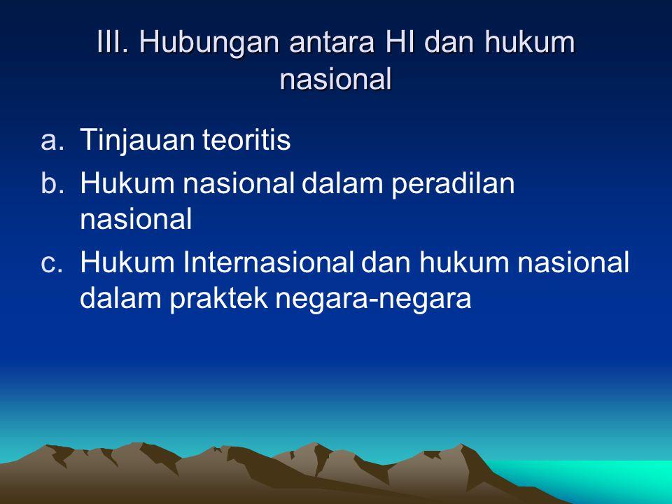 III. Hubungan antara HI dan hukum nasional a.Tinjauan teoritis b.Hukum nasional dalam peradilan nasional c.Hukum Internasional dan hukum nasional dala