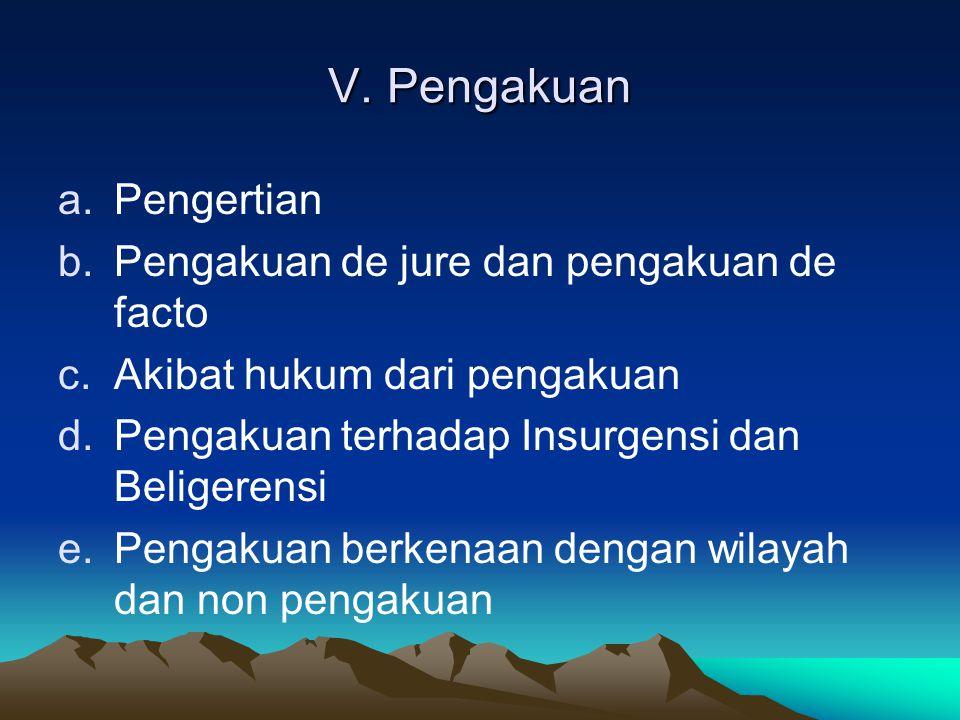 V. Pengakuan a.Pengertian b.Pengakuan de jure dan pengakuan de facto c.Akibat hukum dari pengakuan d.Pengakuan terhadap Insurgensi dan Beligerensi e.P
