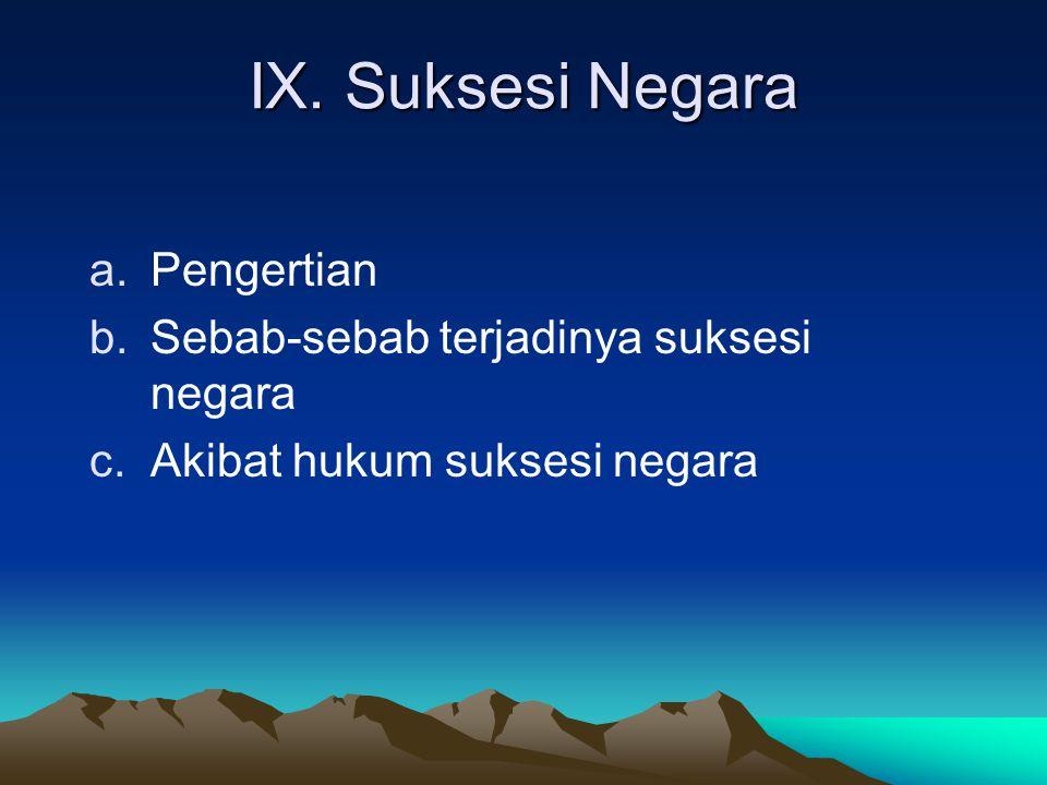 IX. Suksesi Negara a.Pengertian b.Sebab-sebab terjadinya suksesi negara c.Akibat hukum suksesi negara