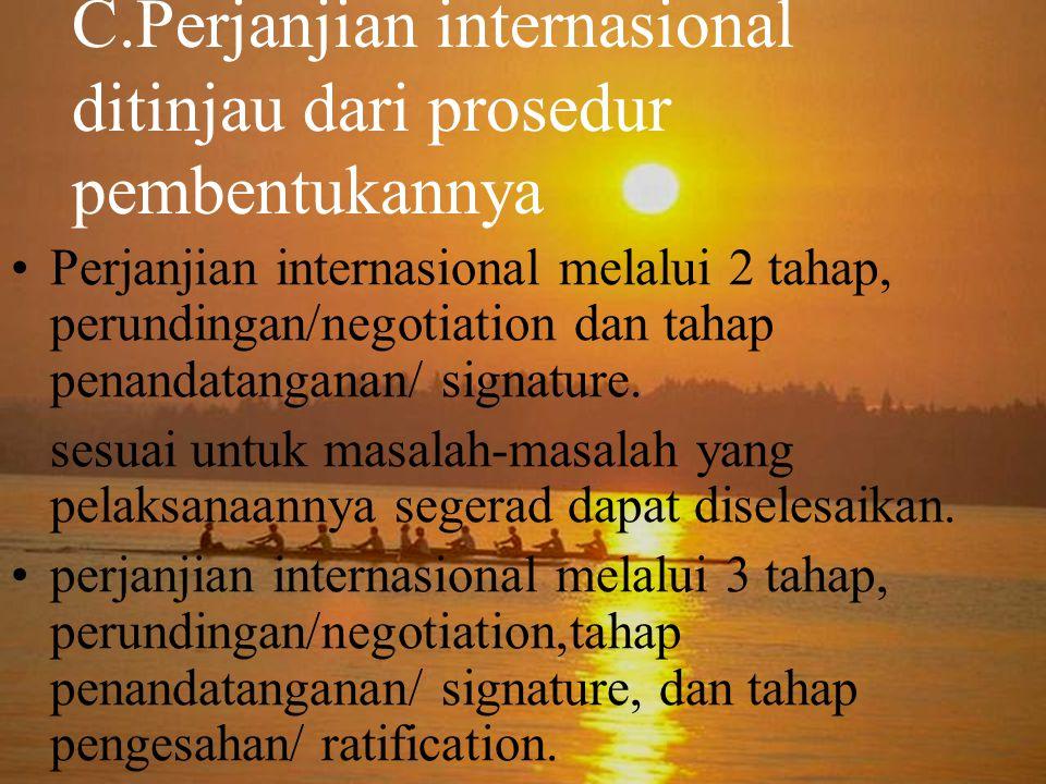 C.Perjanjian internasional ditinjau dari prosedur pembentukannya Perjanjian internasional melalui 2 tahap, perundingan/negotiation dan tahap penandatanganan/ signature.