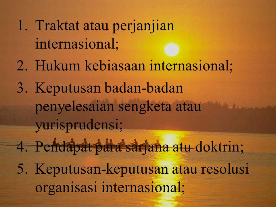 1.Traktat atau perjanjian internasional; 2.Hukum kebiasaan internasional; 3.Keputusan badan-badan penyelesaian sengketa atau yurisprudensi; 4.Pendapat para sarjana atu doktrin; 5.Keputusan-keputusan atau resolusi organisasi internasional;