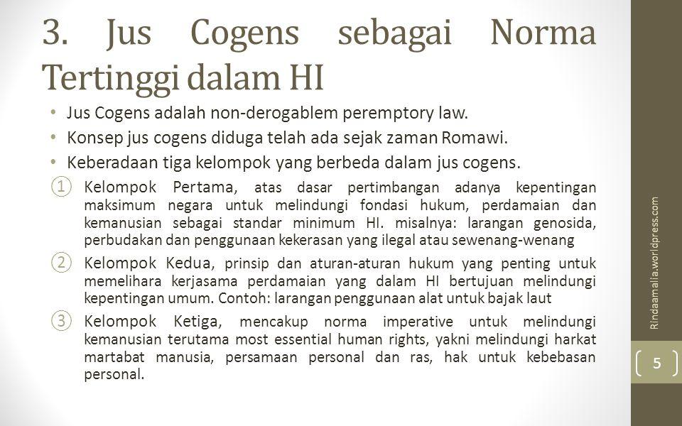3. Jus Cogens sebagai Norma Tertinggi dalam HI Jus Cogens adalah non-derogablem peremptory law. Konsep jus cogens diduga telah ada sejak zaman Romawi.