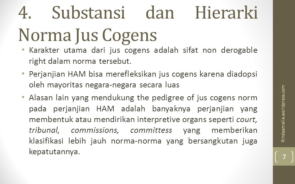 4. Substansi dan Hierarki Norma Jus Cogens Karakter utama dari jus cogens adalah sifat non derogable right dalam norma tersebut. Perjanjian HAM bisa m