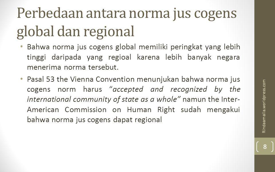 Perbedaan antara norma jus cogens global dan regional Bahwa norma jus cogens global memiliki peringkat yang lebih tinggi daripada yang regioal karena