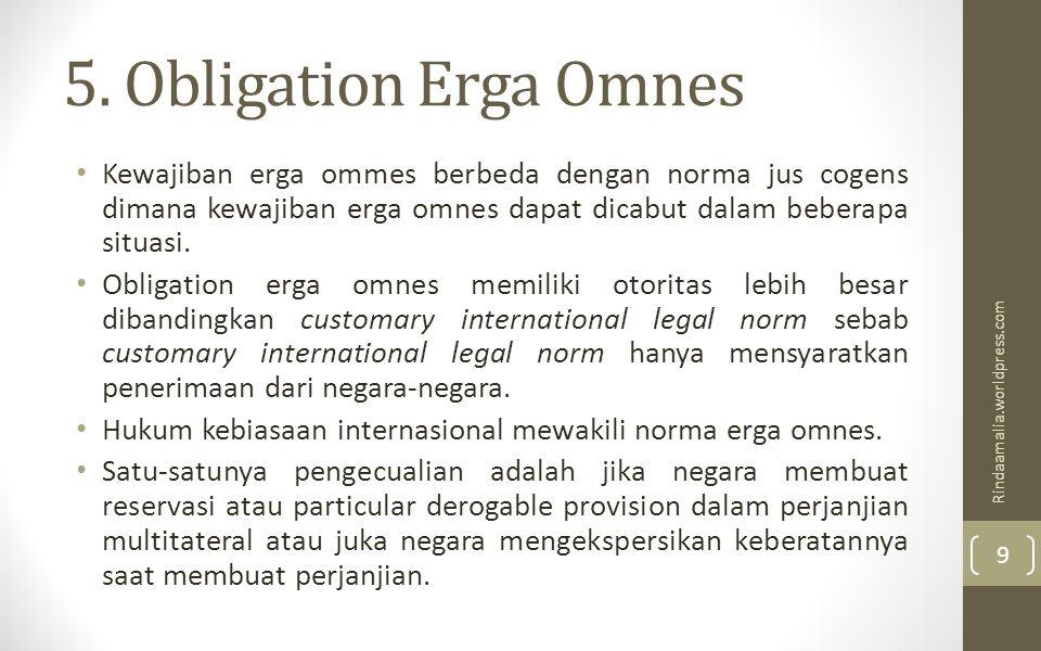 5. Obligation Erga Omnes Kewajiban erga ommes berbeda dengan norma jus cogens dimana kewajiban erga omnes dapat dicabut dalam beberapa situasi. Obliga