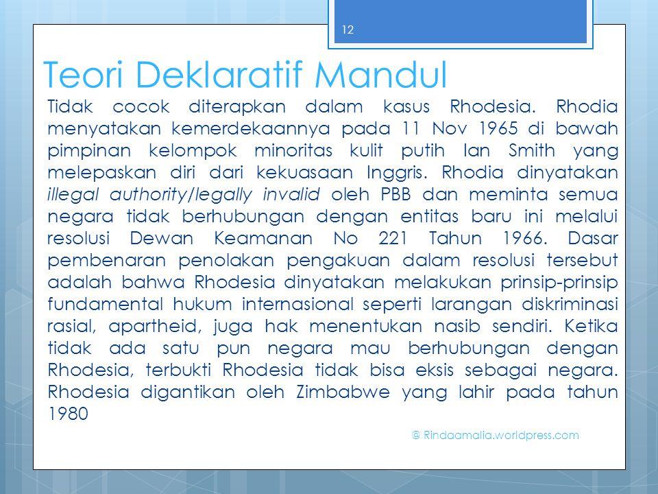 Teori Deklaratif Mandul Tidak cocok diterapkan dalam kasus Rhodesia. Rhodia menyatakan kemerdekaannya pada 11 Nov 1965 di bawah pimpinan kelompok mino