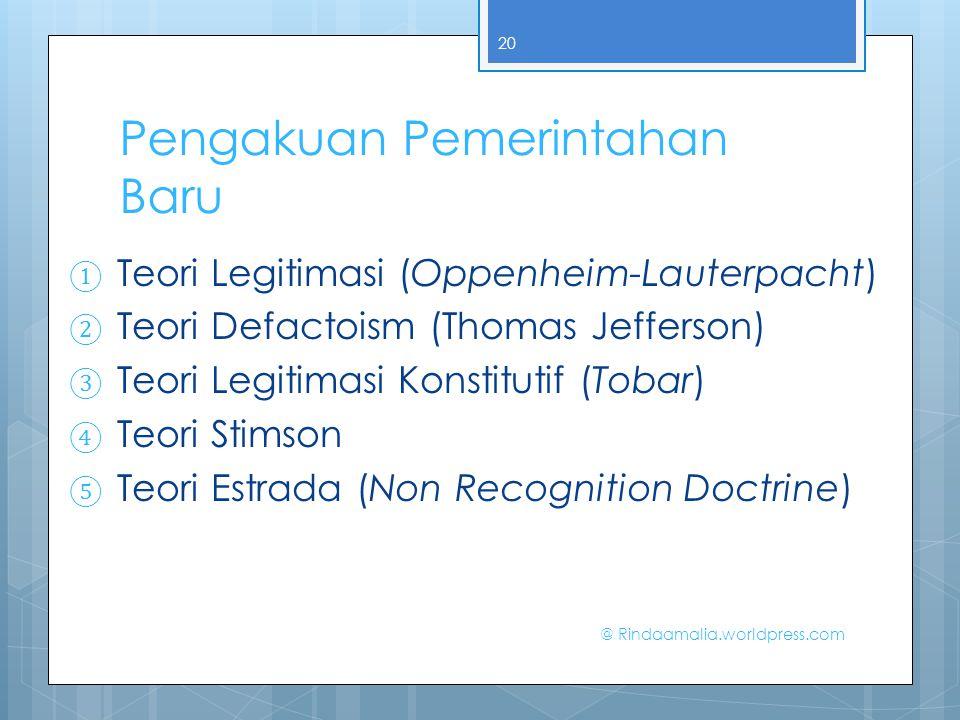 Pengakuan Pemerintahan Baru ① Teori Legitimasi (Oppenheim-Lauterpacht) ② Teori Defactoism (Thomas Jefferson) ③ Teori Legitimasi Konstitutif (Tobar) ④