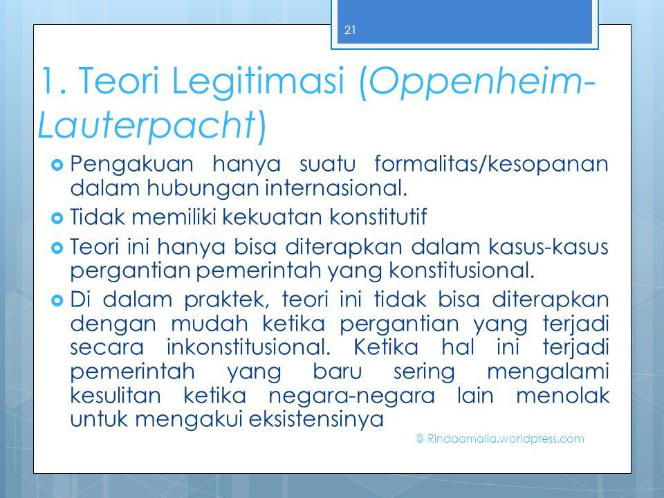 1. Teori Legitimasi (Oppenheim- Lauterpacht)  Pengakuan hanya suatu formalitas/kesopanan dalam hubungan internasional.  Tidak memiliki kekuatan kons