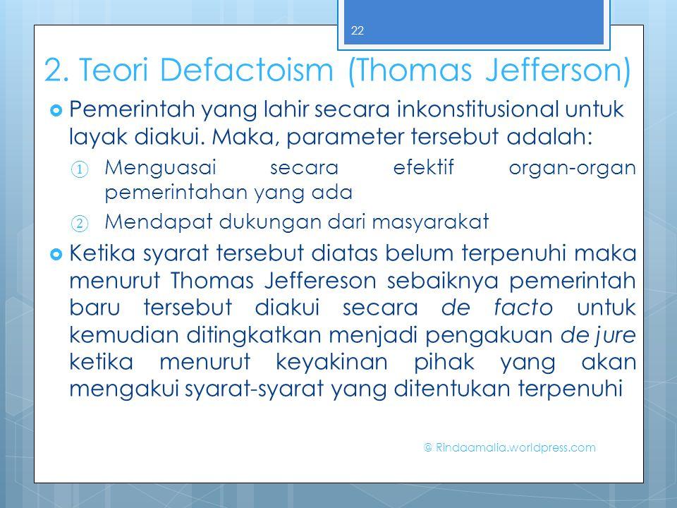 2. Teori Defactoism (Thomas Jefferson)  Pemerintah yang lahir secara inkonstitusional untuk layak diakui. Maka, parameter tersebut adalah: ① Menguasa