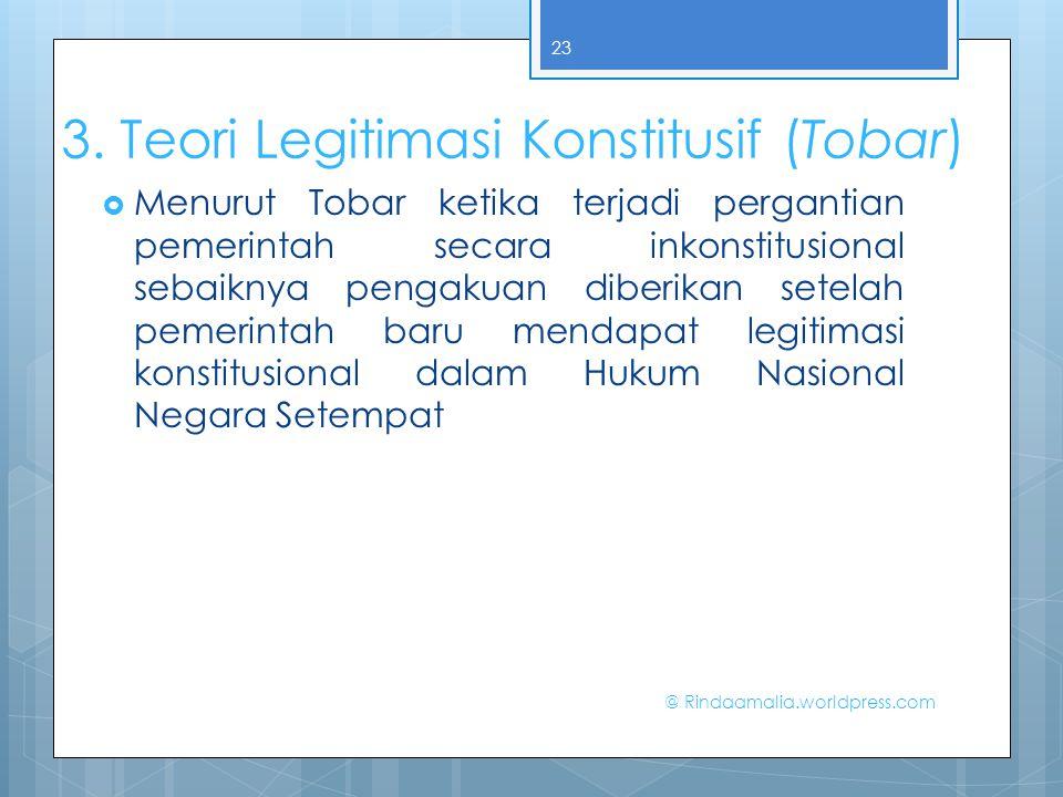 3. Teori Legitimasi Konstitusif (Tobar)  Menurut Tobar ketika terjadi pergantian pemerintah secara inkonstitusional sebaiknya pengakuan diberikan set